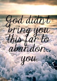 God didn't bring you this far to abandon you. Although we know most of these things, it's comforting to be reminded when we sometimes forget.