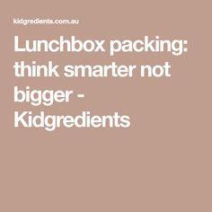 Lunchbox packing: think smarter not bigger - Kidgredients
