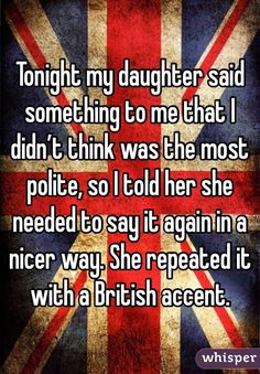"Someone posted a whisper, which reads ""Tonight my daughter said something to me that I didn't think was the most polite, so I told her she needed to say it again in a nicer way. She repeated it with a British accent. Funny British Sayings, British Quotes, British Humor, British Slang, Clever Quotes, Funny Quotes, Wales, Anonymous Confessions, Whisper Quotes"