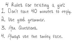 4 Rules for texting a girl: 1. Don't take 40 minutes to reply. 2. Use good grammar. 3. Ask questions. 4. Always use the smiley face.