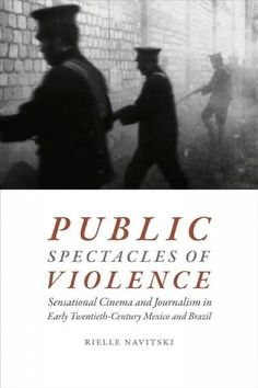 Public Spectacles of Violence: Sensational Cinema and Journalism in Early Twentieth-Century Mexico and Brazil