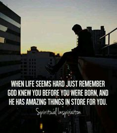 When life seems hard, just remember: God knew you before you were born, and He has amazing things in store for you.