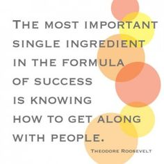 The most important single Ingredient in the formula of success is knowing how to get along with people. www.brainwells.com/getit