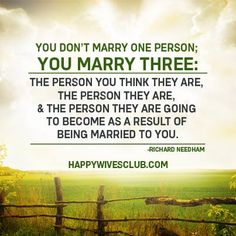 """TEXT: """"You don't marry one person; you marry three: the person you think they are, the person they are, and the person they are going to become as a result of being married to you."""" -Richard Needham"""