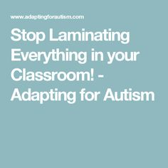 Stop Laminating Everything in your Classroom! - Adapting for Autism