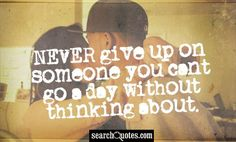NEVER give up on someone you cant go a day without thinking about.