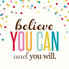 believe you can and you will.