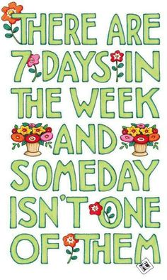 "(art by Mary Engelbreit) ""There are 7 days in a week and someday isn't one of them""  GO FOR IT!"