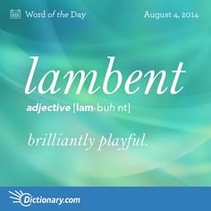 lambent  LAM-buhnt  , adjective; 1. dealing lightly and gracefully with a subject; brilliantly playful: lambent wit . 2. running or moving lightly over a surface: lambent tongues of flame . 3. softly bright or radiant: a lambent light .