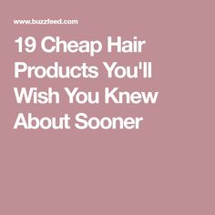 19 Cheap Hair Products You'll Wish You Knew About Sooner