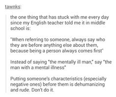 Say who a person is before describing them. People are worth so much more than the labels they are given.