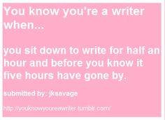You know you're a writer when...   you sit down to write for half an hour and before you know it five hours have gone by.