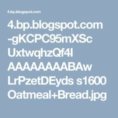 4.bp.blogspot.com -gKCPC95mXSc UxtwqhzQf4I AAAAAAAABAw LrPzetDEyds s1600 Oatmeal+Bread.jpg