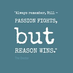 #quote from BBC's Doctor Who, 12th Doctor, Season 10 Episode 3 Thin Ice. 2017. 'Always remember, Bill - passion fights, but reason wins.""
