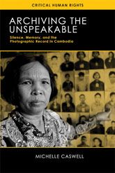 'Archiving the Unspeakable: Silence, Memory and the Photographic Record in Cambodia' (University of Wisconsin Press, 2014) by Michelle Caswell (UCLA)