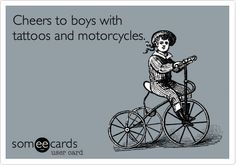 Cheers to boys with tattoos and motorcycles.