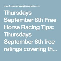 Thursdays September 8th Free Horse Racing Tips:   Thursdays September 8th free ratings covering the 1st 3 races at each & every race meeting will be available immediately below on this page starting from half an hour before the 1st scheduled race of the day on this Thursday the 8th so please check back here then.  And if you would like to access all our horse racing tips today and everyday of the year then join us and become a member.  We work for you. Mike Keenan & Bill Macdonald  Hors