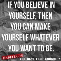 f you belive in yourself, then you can make yourself whatever you want to be.    Source: http://hasfit.com/exercise-training-motivation-workout-fitness-quotes.html