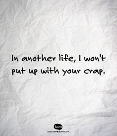 In another life, I won't put up with your crap.