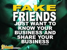 Fake friends just want to know ur business and share ur business