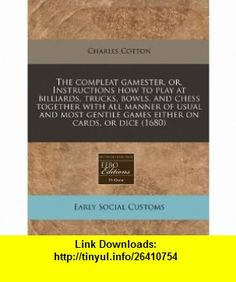 The compleat gamester, or, Instructions how to play at billiards, trucks, bowls, and chess together with all manner of usual and most gentile games either on cards, or dice (1680) (9781240836543) Charles Cotton , ISBN-10: 1240836546  , ISBN-13: 978-1240836543 ,  , tutorials , pdf , ebook , torrent , downloads , rapidshare , filesonic , hotfile , megaupload , fileserve