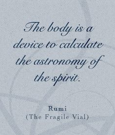 The body is a device to calculate the astronomy of the spirit. - Rumi (excerpt from The Fragile Vial) #AEG