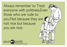 Always remember to Treat everyone with politeness,Even those who are rude to you.Not because they are not nice but because you are nice.