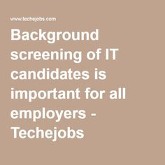 Background screening of IT candidates is important for all employers - Techejobs
