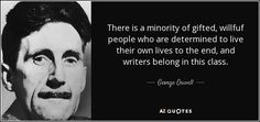 There is a minority of gifted, willfuf people who are determined to live their own lives to the end, and writers belong in this class. - George Orwell