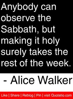Anybody can observe the Sabbath, but making it holy surely takes the rest of the week. - Alice Walker #quotes #quotations