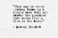 """""""a single book that can answer the question that burns like a fire in the mind"""" -Lemony Snicket"""