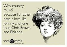 country music...because you're mine, I walk the line. Ring of fire. Folsam prison. Yup, I could go on for days.... ;)