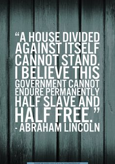 """""""A house divided against itself cannot stand. I believe this government cannot endure permanently; half slave and half free."""" ~ Abraham Lincoln"""