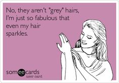 No, they arent grey hairs, Im just so fabulous that even my hair sparkles.
