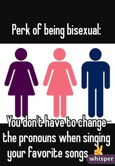 Perk of being bisexual: You don't have to change the pronouns when singing your favorite songs ✌️