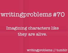 Writing problems #70  Imagining characters like they are alive.