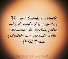 Vivi una buona, onorevole vita, di modo che, quando ci ripenserai da vecchio, potrai godertela una seconda volta. Dalai Lama
