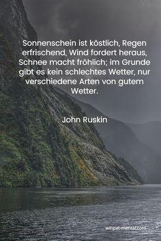 winpat-mental.com / Sonnenschein ist köstlich, Regen erfrischend, Wind fordert heraus, Schnee macht fröhlich; im Grunde gibt es kein schlechtes Wetter, nur verschiedene Arten von gutem Wetter.   John Ruskin