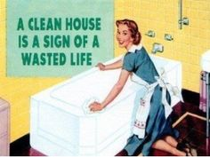 Clean House??  This just says it best! I'd rather go play with my family!