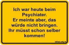 Ich war heute beim Psychiater. Er meinte aber, das würde nicht bringen. Ihr müsst schon selber kommen! ... gefunden auf https://www.istdaslustig.de/spruch/2238 #lustig #sprüche #fun #spass