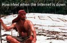 how I feel when the internet is down