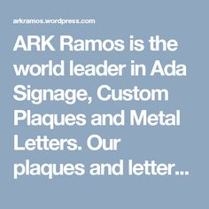 ARK Ramos is the world leader in Ada Signage, Custom Plaques and Metal Letters. Our plaques and letters are available in a variety of metals including aluminum, brass, bronze and stainless steel and zinc with every product covered by a lifetime limited warranty.