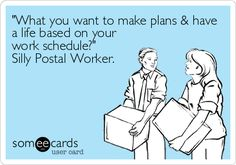 'What you want to make plans & have a life based on your work schedule?' Silly Postal Worker.