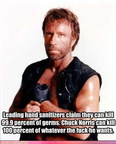 Leading hand sanitizers claim they can kill 99.9% of germs. Chuck Norris can kill 100% of whatever the f**k he likes