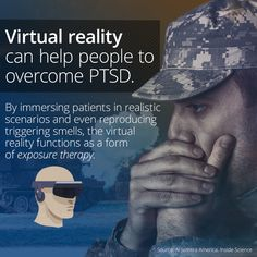 Exposure therapy can help people suffering from PTSD by allowing them to confront their fears and triggers in a safe environment. The therapy is closely monitored so that the patient does not become re-traumatized, and enables them to develop coping mechanisms for the stress. Studies have shown that repeated virtual reality sessions have greatly diminished PTSD symptoms and overall anxiety in veterans.   Click the image above to learn more!
