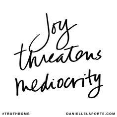 Joy threatens mediocrity. Subscribe: DanielleLaPorte.com #Truthbomb #Words #Quotes