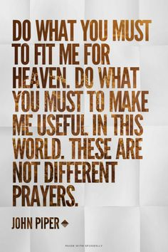 Do what you must to fit me for heaven. Do what you must to make me useful in this world. These are not different prayers. - John Piper / http://desiringGod.org