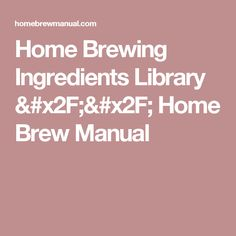 Home Brewing Ingredients Library // Home Brew Manual