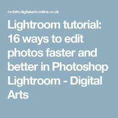 Lightroom tutorial: 16 ways to edit photos faster and better in Photoshop Lightroom - Digital Arts