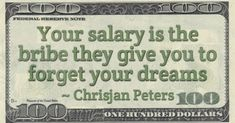 Chrisjan Peters Money Quote saying Employees are bribed by employers to forget what excites and motivates them by accepting regular bribe payments called salary Salary Quotes, Money Quotes, Dream Quotes, Best Quotes, Slavery Today, Law Of Attraction, Dreaming Of You, Books To Read, Motivational Quotes